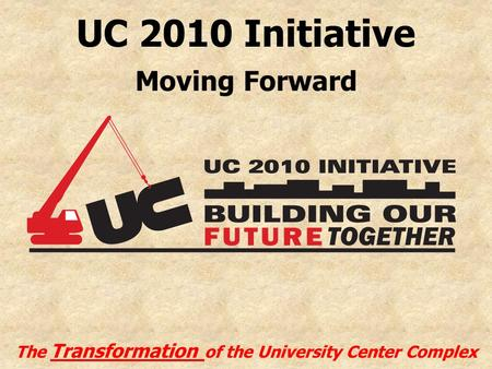 UC 2010 Initiative The Transformation of the University Center Complex Moving Forward.