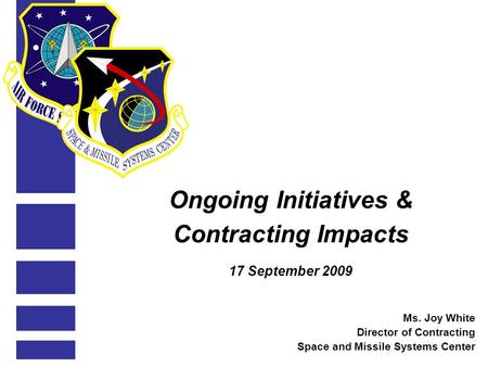 Ongoing Initiatives & Contracting Impacts 17 September 2009 Ms. Joy White Director of Contracting Space and Missile Systems Center.