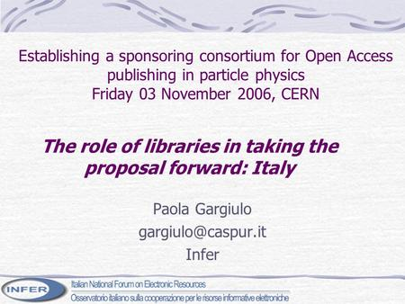 Establishing a sponsoring consortium for Open Access publishing in particle physics Friday 03 November 2006, CERN Paola Gargiulo Infer.