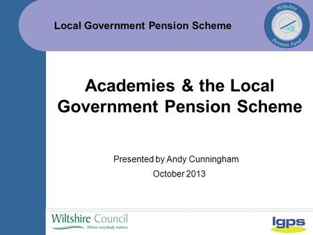 Local Government Pension Scheme October 2013 Academies & the Local Government Pension Scheme Presented by Andy Cunningham.