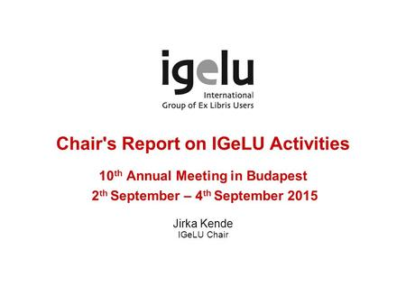 Chair's Report on IGeLU Activities 10 th Annual Meeting in Budapest 2 th September – 4 th September 2015 Jirka Kende IGeLU Chair.