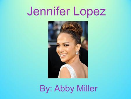 Jennifer Lopez By: Abby Miller. Biographical Sketch, Part One - Jennifer was born on July 24, 1969. - Her birth name is Jennifer Lynn Muñiz. - She was.