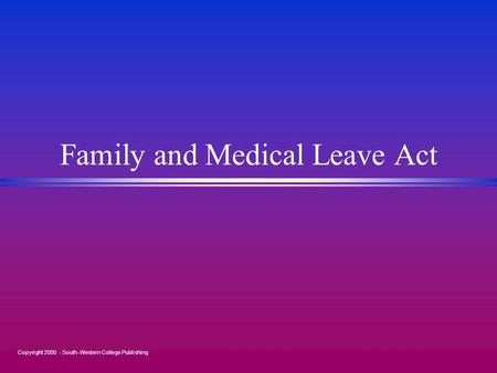 Copyright 2000 - South-Western College Publishing Family and Medical Leave Act.