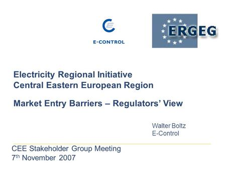 Electricity Regional Initiative Central Eastern European Region Market Entry Barriers – Regulators' View Walter Boltz E-Control CEE Stakeholder Group Meeting.