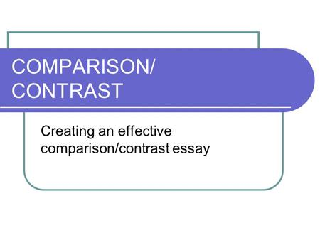 COMPARISON/ CONTRAST Creating an effective comparison/contrast essay.