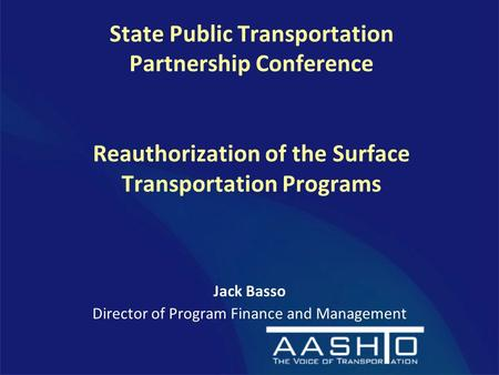 State Public Transportation Partnership Conference Reauthorization of the Surface Transportation Programs Jack Basso Director of Program Finance and Management.