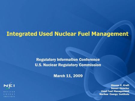 Integrated Used Nuclear Fuel Management Regulatory Information Conference U.S. Nuclear Regulatory Commission March 11, 2009 Steven P. Kraft Senior Director.