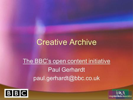 Creative Archive The BBC's open content initiative Paul Gerhardt