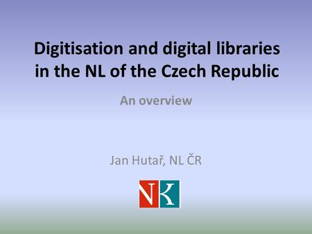 Digitisation and digital libraries in the NL of the Czech Republic An overview Jan Hutař, NL ČR.