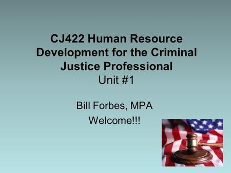 CJ422 Human Resource Development for the Criminal Justice Professional Unit #1 Bill Forbes, MPA Welcome!!!