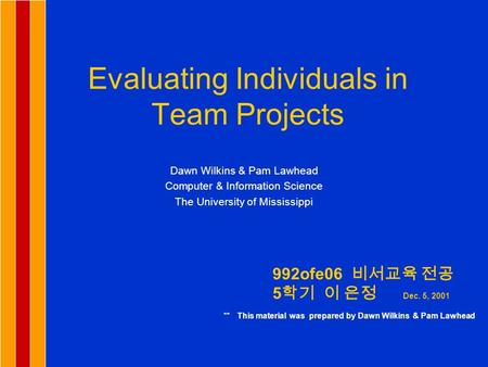 Evaluating Individuals in Team Projects Dawn Wilkins & Pam Lawhead Computer & Information Science The University of Mississippi 992ofe06 비서교육 전공 5 학기 이.