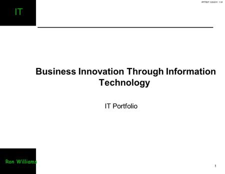 PPTTEST 10/30/2015 11:06 1 IT Ron Williams Business Innovation Through Information Technology IT Portfolio.