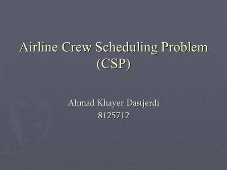 Airline Crew Scheduling Problem ‍‍(CSP) Ahmad Khayer Dastjerdi 8125712.