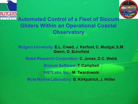 Automated Control of a Fleet of Slocum Gliders Within an Operational Coastal Observatory Rutgers University: E.L. Creed, J. Kerfoot, C. Mudgal, S.M. Glenn,
