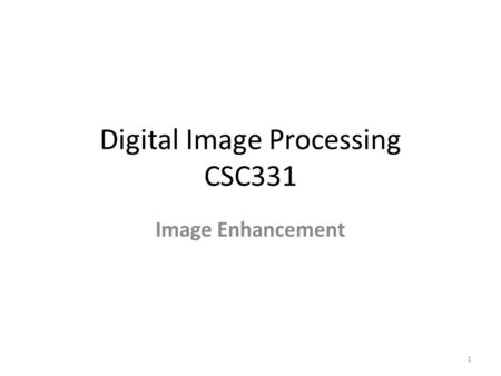 Digital Image Processing CSC331 Image Enhancement 1.