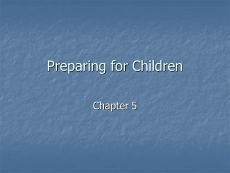 Preparing for Children Chapter 5. The Goal of Parenting Primary goal-to help children grow and become mature, independent individuals who can make their.