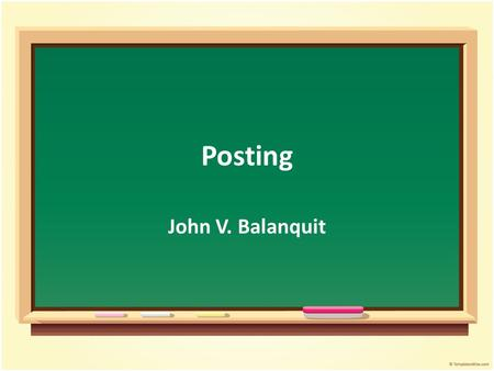 Posting John V. Balanquit. Objectives Student will be able to : Discuss the concept of posting Summarize the posting process Relate the posting process.
