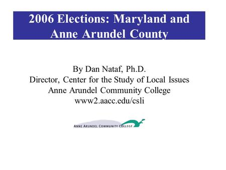 2006 Elections: Maryland and Anne Arundel County By Dan Nataf, Ph.D. Director, Center for the Study of Local Issues Anne Arundel Community College www2.aacc.edu/csli.