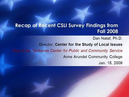 Recap of Recent CSLI Survey Findings from Fall 2008 Dan Nataf, Ph.D. Director, Center for the Study of Local Issues Part of the Sarbanes Center for Public.