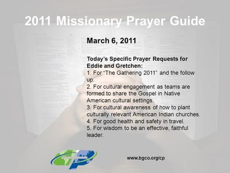 "2011 Missionary Prayer Guide March 6, 2011 Today's Specific Prayer Requests for Eddie and Gretchen: 1. For ""The Gathering 2011"" and the follow up. 2. For."