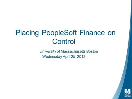 Placing PeopleSoft Finance on Control University of Massachusetts Boston Wednesday April 25, 2012.