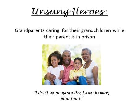 "Unsung Heroes : Grandparents caring for their grandchildren while their parent is in prison ""I don't want sympathy, I love looking after her ! """