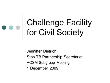 Challenge Facility for Civil Society Jenniffer Dietrich Stop TB Partnership Secretariat ACSM Subgroup Meeting 1 December 2009.