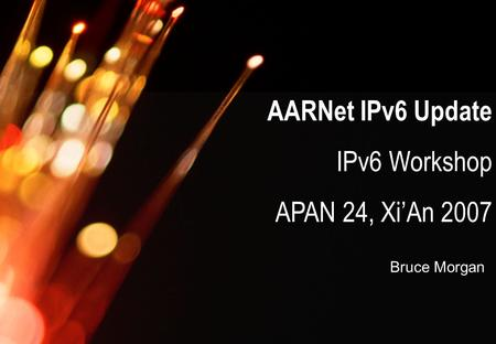 AARNet Copyright 2007 AARNet IPv6 Update IPv6 Workshop APAN 24, Xi'An 2007 Bruce Morgan.