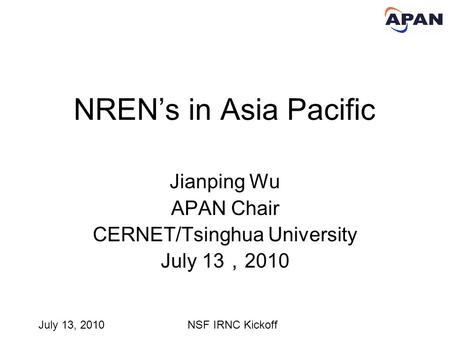 July 13, 2010NSF IRNC Kickoff NREN's in Asia Pacific Jianping Wu APAN Chair CERNET/Tsinghua University July 13 , 2010.