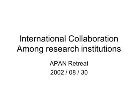 International Collaboration Among research institutions APAN Retreat 2002 / 08 / 30.
