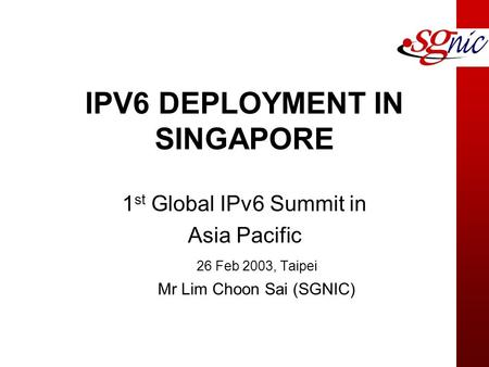 IPV6 DEPLOYMENT IN SINGAPORE 1 st Global IPv6 Summit in Asia Pacific 26 Feb 2003, Taipei Mr Lim Choon Sai (SGNIC)