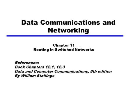 Data Communications and Networking Chapter 11 Routing in Switched Networks References: Book Chapters 12.1, 12.3 Data and Computer Communications, 8th edition.