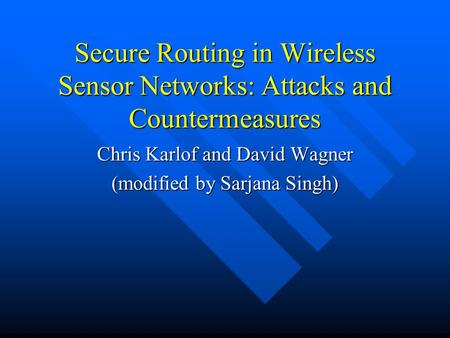 Secure Routing in Wireless Sensor Networks: Attacks and Countermeasures Chris Karlof and David Wagner (modified by Sarjana Singh)