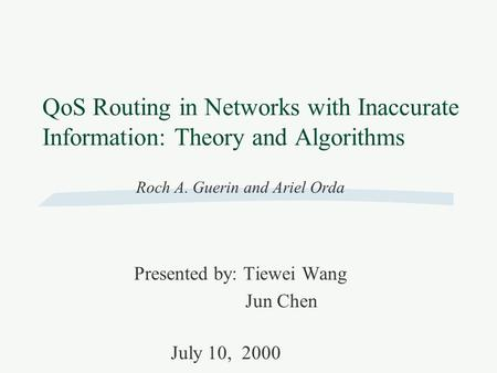 QoS Routing in Networks with Inaccurate Information: Theory and Algorithms Roch A. Guerin and Ariel Orda Presented by: Tiewei Wang Jun Chen July 10, 2000.