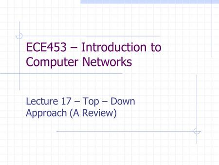 ECE453 – Introduction to Computer Networks Lecture 17 – Top – Down Approach (A Review)