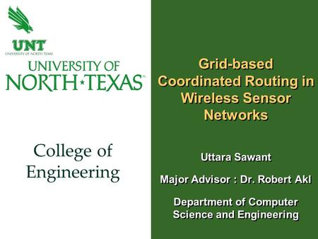 College of Engineering Grid-based Coordinated Routing in Wireless Sensor Networks Uttara Sawant Major Advisor : Dr. Robert Akl Department of Computer Science.