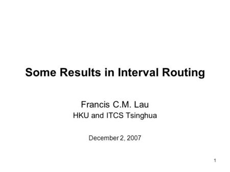 1 Some Results in Interval Routing Francis C.M. Lau HKU and ITCS Tsinghua December 2, 2007.