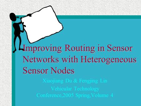 Improving Routing in Sensor Networks with Heterogeneous Sensor Nodes Xiaojiang Du & Fengjing Lin Vehicular Technology Conference,2005 Spring,Volume 4.