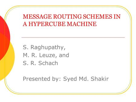 MESSAGE ROUTING SCHEMES IN A HYPERCUBE MACHINE S. Raghupathy, M. R. Leuze, and S. R. Schach Presented by: Syed Md. Shakir.