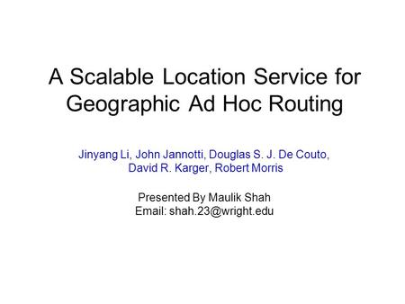 A Scalable Location Service for Geographic Ad Hoc Routing Jinyang Li, John Jannotti, Douglas S. J. De Couto, David R. Karger, Robert Morris Presented By.