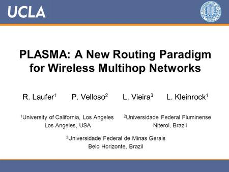 PLASMA: A New Routing Paradigm for Wireless Multihop Networks R. Laufer 1 P. Velloso 2 L. Vieira 3 L. Kleinrock 1 1 University of California, Los Angeles.