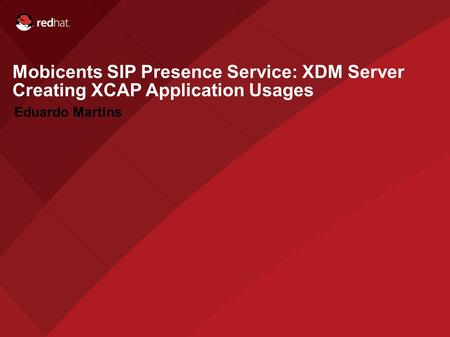 Name of Presentation Red Hat Presenter Mobicents SIP Presence Service: XDM Server Creating XCAP Application Usages Eduardo Martins.