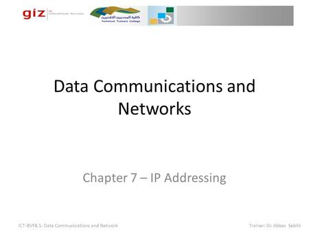 Data Communications and Networks Chapter 7 – IP Addressing ICT-BVF8.1- Data Communications and Network Trainer: Dr. Abbes Sebihi.