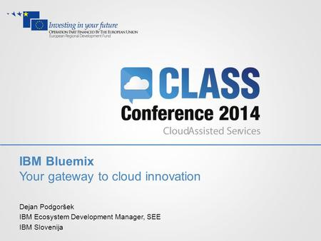 IBM Bluemix Your gateway to cloud innovation Dejan Podgoršek IBM Ecosystem Development Manager, SEE IBM Slovenija.