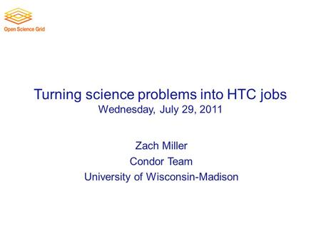 Turning science problems into HTC jobs Wednesday, July 29, 2011 Zach Miller Condor Team University of Wisconsin-Madison.