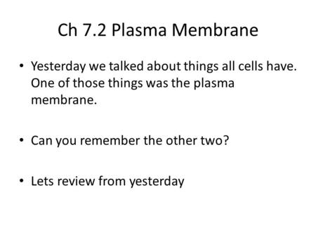 Ch 7.2 Plasma Membrane Yesterday we talked about things all cells have. One of those things was the plasma membrane. Can you remember the other two? Lets.