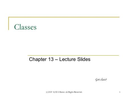 (c)2009 by E.S. Boese. All Rights Reserved. Classes Chapter 13 – Lecture Slides 1 Got class?