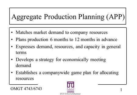 1 OMGT 4743/6743 Aggregate Production Planning (APP) Matches market demand to company resources Plans production 6 months to 12 months in advance Expresses.