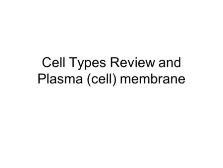 Cell Types Review and Plasma (cell) membrane Section 2 Objectives – page 175 Section Objectives Relate the function of the plasma membrane to the fluid.