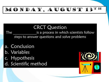 CRCT Question The _____________is a process in which scientists follow steps to answer questions and solve problems a.Conclusion b.Variables c.Hypothesis.